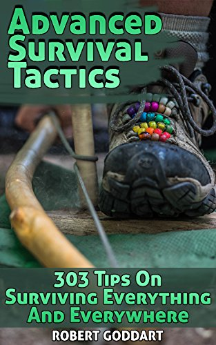 Advanced Survival Tactics: 303 Tips On Surviving Everything And Everywhere by [Goddart, Robert ]