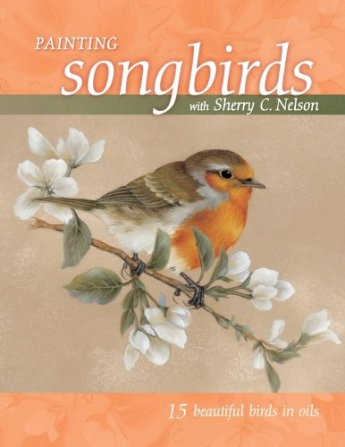 Download Painting Songbirds with Sherry C. Nelson: 15 Beautiful Birds in Oil pdf