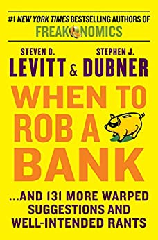 When to Rob a Bank: ...And 131 More Warped Suggestions and Well-Intended Rants by [Levitt, Steven D., Stephen J. Dubner]