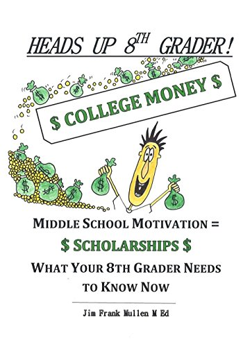 Heads Up 8th Grader!: College Money Middle School Motivation = Scholarships What Your 8th Grader Needs To Know Now