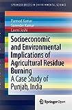 Socioeconomic and Environmental Implications of Agricultural Residue Burning : A Case Study of Punjab, India, Parmod Kumar, Surender Kumar, Laxmi Joshi, 813222146X