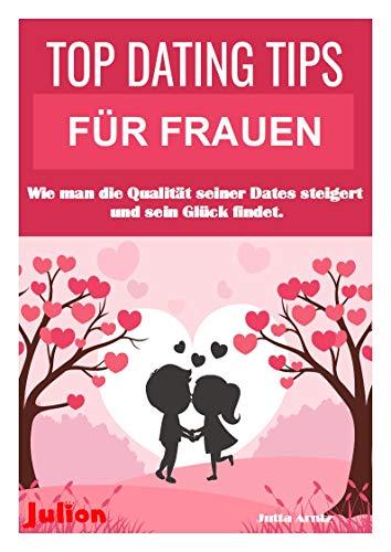 TOP DATING TIPS FÜR FRAUEN!: Wie man die Qualität seiner Dates steigert und sein Glück findet. (German Edition) (Qualität-mens)