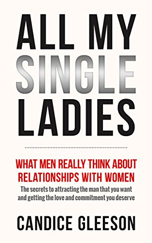 ALL MY SINGLE LADIES: What Men Really Think About Relationships With Women. The Secrets To Attracting The Man You Want And Getting The Love And Commitment You Deserve