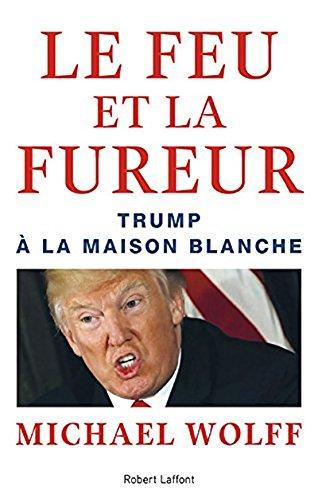 Le Feu et la Fureur - Trump a la Maison Blanche [ Fire and Fury: Inside the Trump White House ] (French Edition)