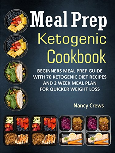 Meal Prep  Ketogenic Cookbook: Beginners Meal Prep Guide With 70 Ketogenic Diet Recipes And 2 Week Meal Plan For Quicker Weight Loss by Nancy Crews