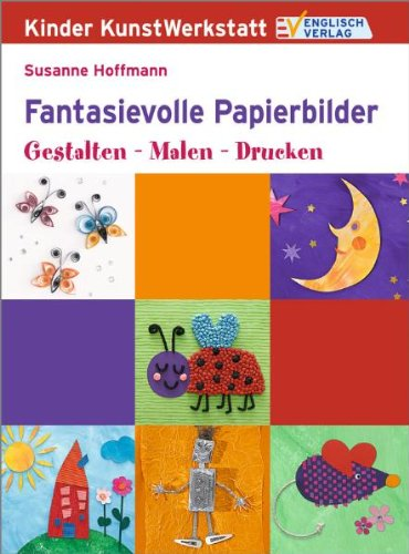 Kinder KunstWerkstatt: Fantasievolle Papierbilder. Gestalten - Malen - Drucken
