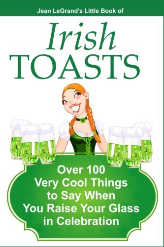 IRISH TOASTS - Over 100 Very Cool Things to Say When You Raise Your Glass in (Irish Toast)