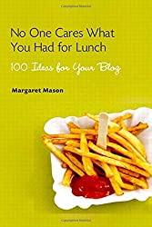No One Cares What You Had for Lunch: 100 Ideas for Your Blog by Margaret Mason (2006-08-21)