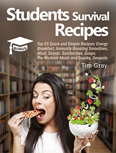 Students Survival Recipes: Top 55 Quick and Simple Recipes: Energy Breakfast, Immunity Boosting Smoothies, Meat, Salads, Sandwiches, Soups, Pre-Workout Meals and Snacks, Desserts by [Gray, Tim]