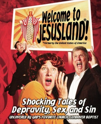 - Welcome to JesusLand!  (Formerly the United States of America): Shocking Tales of Depravity, Sex, and Sin Uncovered by God's Favorite Church, Landover Baptist