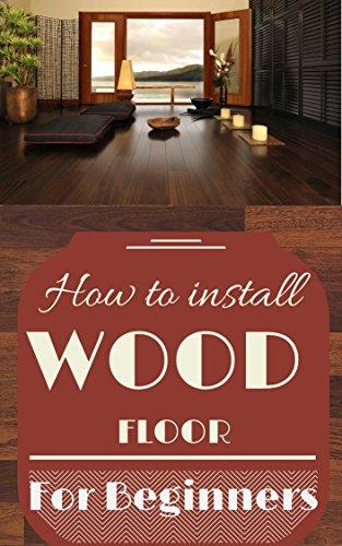 Wood Floor: Wood Floor Installation Basics for Beginners - Wood Flooring Explained - Wood Floor Tips (Wood Flooring - Woodworking Basics - Carpentry Book 1) by [Donovan, Craig]