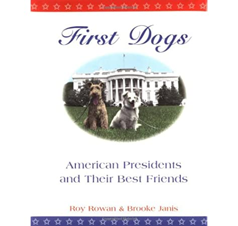 Amazon Com First Dogs American Presidents And Their Best Friends 9781565121430 Rowan Roy Janis Brooke Books