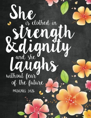 She is Clothed in Strength & Dignity and She Laughs Without Fear of the Future: Proverbs 31:25 Woman Notebook, Journal and Diary with Bible Verse Quote (Bible Journaling) (Volume 1)