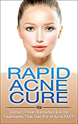 Rapid Acne Cure: Tested, Proven Remedies & Acne Treatments That Get Rid of Acne FAST! (Acne Solution, Acne No More, Acne Diet) (English Edition)