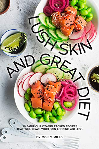 Lush Skin and Great Diet: 40 Fabulous Vitamin Packed Recipes that will leave your skin Looking Ageless