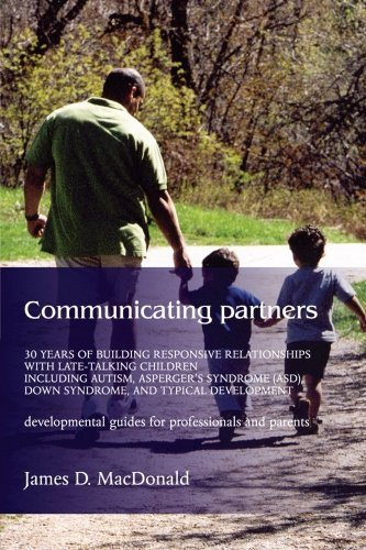 Communicating Partners: 30 Years of Building Responsive Relationships with Late-Talking Children including Autism, Asperger's Syndrome (ASD), Down Syndrome, and Typical Developement by MacDonald, James D. (2004) Paperback