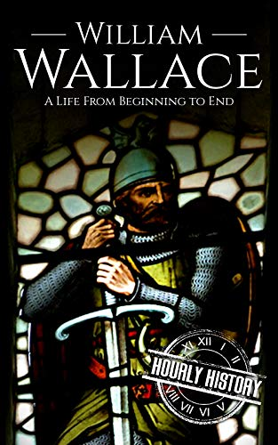 William Wallace: A Life from Beginning to End por Hourly History
