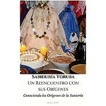 Sabiduría Yoruba. Un Reencuentro con sus Orígenes: Conociendo los Orígenes de la Santería (Spanish Edition)