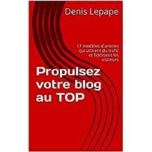 Propulsez votre blog au TOP: 17 modèles d'articles qui attirent du trafic et fidélisent les visiteurs (French Edition)