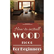 Wood Floor: Wood Floor Installation Basics for Beginners - Wood Flooring Explained - Wood Floor Tips (Wood Flooring - Woodworking Basics - Carpentry Book 1)