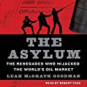 The Asylum: The Renegades Who Hijacked the World's Oil Market Audiobook by Leah McGrath Goodman Narrated by Robert Fass