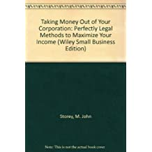 Taking Money Out of Your Corporation: Perfectly Legal Methods to Maximize Your Income (Wiley Small Business Edition) by M. John Storey (1993-01-03)
