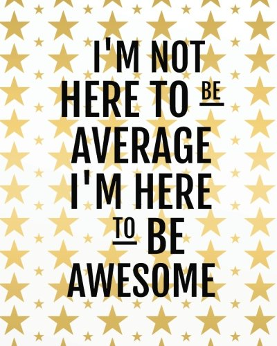 "Download I'm not here to be average I'm here to be awesome: Positive Quote Journal Wide Ruled College Lined Composition Notebook For 132 Pages of 8""x10"" Lined ... quote lined notebook Series) (Volume 6) pdf epub"