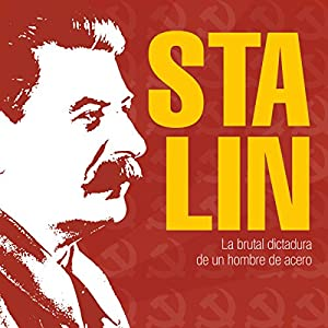 Stalin: La brutal dictadura de un hombre de acero [Stalin: The Brutal Dictatorship of a Man of Steel] Audiobook