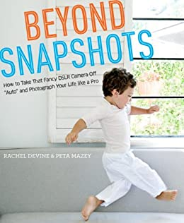 """Beyond Snapshots: How to Take That Fancy DSLR Camera Off """"Auto"""" and Photograph Your Life like a Pro by [Devine, Rachel, Mazey, Peta]"""