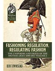 Fashioning Regulation, Regulating Fashion. Volume I: The Uniforms and Dress of the British Army 1800-1815