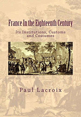 France In the Eighteenth Century: Its Institutions, Customs and Costumes (France Modern Costume)