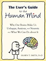 The User's Guide to the Human Mind: Why Our Brains Make Us Unhappy, Anxious, and Neurotic and What We Can Do about It Front Cover