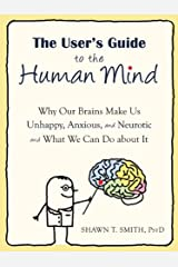 The User's Guide to the Human Mind: Why Our Brains Make Us Unhappy, Anxious, and Neurotic and What We Can Do about It Paperback