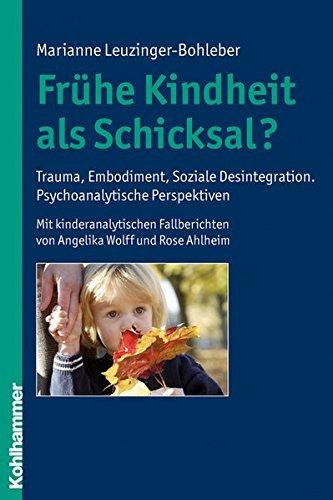 Frühe Kindheit als Schicksal?: Trauma, Embodiment, Soziale Desintegration. Psychoanalytische Perspektiven. Mit kinderanalytischen Fallberichten von Angelika Wolff und Rose Ahlheim