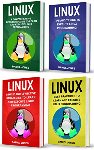 Linux: 4 Books in 1- Bible of 4 Manuscripts in 1- Beginner's Guide+ Tips and Tricks+ Effective Strategies+ Best Practices to learn Linux Programming Efficiently
