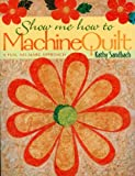 Show Me How to Machine Quilt, Kathy Sandbach, 1571201289