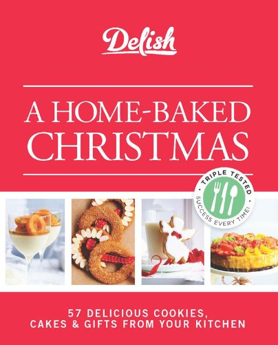 Baked Christmas Gifts: Delish A Home-Baked Christmas: 56 Delicious Cookies, Cakes
