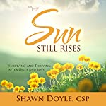 The Sun Still Rises: Surviving and Thriving After Grief and Loss | Shawn Doyle CSP