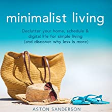 Minimalist Living: Declutter Your Home, Schedule & Digital Life for Simple Living (and Discover Why Less Is More) Audiobook by Aston Sanderson Narrated by Corinne Phillips
