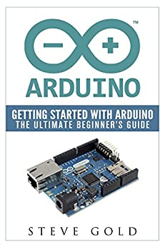 Arduino: Getting Started With Arduino: The Ultimate ...