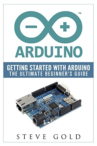 (Arduino: Getting Started With Arduino: The Ultimate Beginner's Guide (Arduino 101, Arduino sketches, Complete beginners guide, Programming, Raspberry Pi 2, xml, c++, Ruby, html, php, Robots))