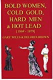 Bold Women, Cold Gold, Hard Men and Hot Lead [1869-1879], Wiles, Gary and Brown, Delores, 188925214X