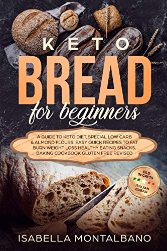 KETO BREAD for beginners: a Guide to Keto Diet, Low Carb Flour, Italian Baked Recipes, Lose Weight without losing Energy, still Eating Delicious Foods. Baking Cookbook, Gluten-free Revised by Isabella Montalbano