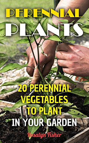 Perennial Plants: 20 Perennial Vegetables To Plant In Your Garden by [Fisher, Rosalyn ]