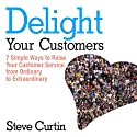 Delight Your Customers: 7 Simple Ways to Raise Your Customer Service from Ordinary to Extraordinary Audiobook by Steve Curtin Narrated by Sean Pratt