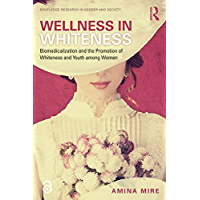 Wellness in Whiteness (Open Access): Biomedicalization and the Promotion of Whiteness and Youth among Women (Routledge Research in Gender and Society) (English Edition)