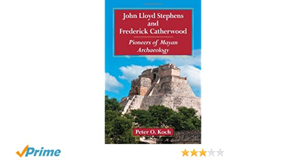 Pioneers of Mayan Archaeology John Lloyd Stephens and Frederick Catherwood