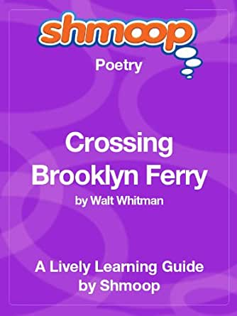 """a literary analysis of the crossing brooklyn ferry """"crossing brooklyn ferry"""" was so named in the third edition of leaves of grass, published in 1860it had first appeared in the previous edition (1856) under the title """"sun-down poem"""", but whitman renamed it, along with other earlier poems, when the prospect of a greatly expanded third edition gave him scope for significant changes, not the least of which was the ordering and grouping ."""