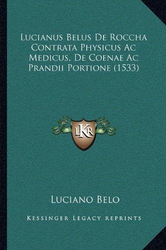 Lucianus Belus De Roccha Contrata Physicus Ac Medicus, De Coenae Ac Prandii Portione (1533) (Latin Edition) pdf epub