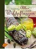 Alles aus Wildpflanzen: Kochen und konservieren, heilen und vorbeugen, waschen und färben, räuchern und zaubern